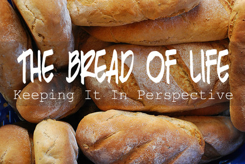 The Bread of Life: Keeping It In Perspective